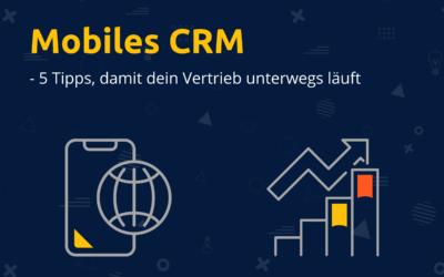 Mobiles CRM – 5 Tipps, damit dein Vertrieb auch von unterwegs erfolgreich ist